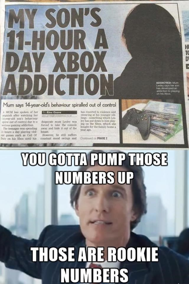 Meme - Text - MY SON'S 11-HOUR A DAY XBOX ADDICTION YOU GOTTA PUMPTHOSE NUMBERS UP THOSE ARE ROOKIE NUMBERS