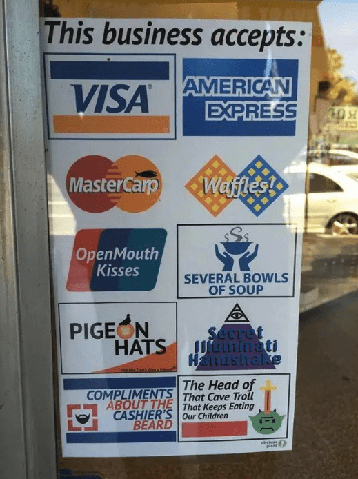 Blursed image of a business sign saying they accept payment in the form of open mouth kisses, waffles, pigeon hats, compliments about the cashier's bear, and the head of that cave troll that eats children.