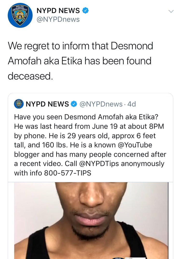 youtuber etika - Face - NYPD NEWS @NYPDnews We regret to inform that Desmond Amofah aka Etika has been found deceased NYPD NEWS @NYPDnews 4d Have you seen Desmond Amofah aka Etika? He was last heard from June 19 at about 8PM by phone. He is 29 years old, approx 6 feet tall, and 160 lbs. He is a known @YouTube blogger and has many people concerned after a recent video. Call @NYPDTips anonymously with info 800-577-TIPS FOLCE