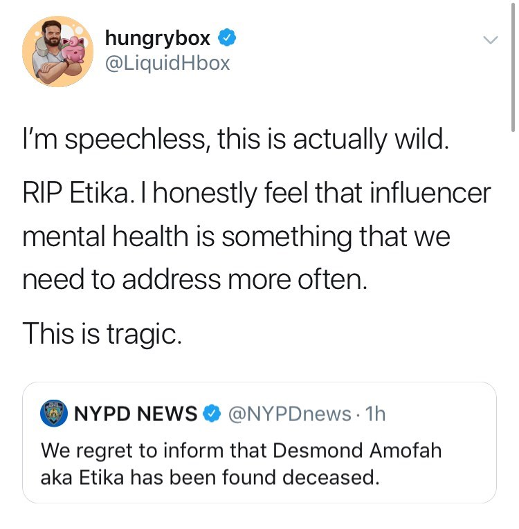 youtuber etika - Text - hungrybox @LiquidHbox I'm speechless, this is actually wild. RIP Etika. I honestly feel that influencer mental health is something that we need to address more often. This is tragic. NYPD NEWS @NYPDnews 1h We regret to inform that Desmond Amofah aka Etika has been found deceased.