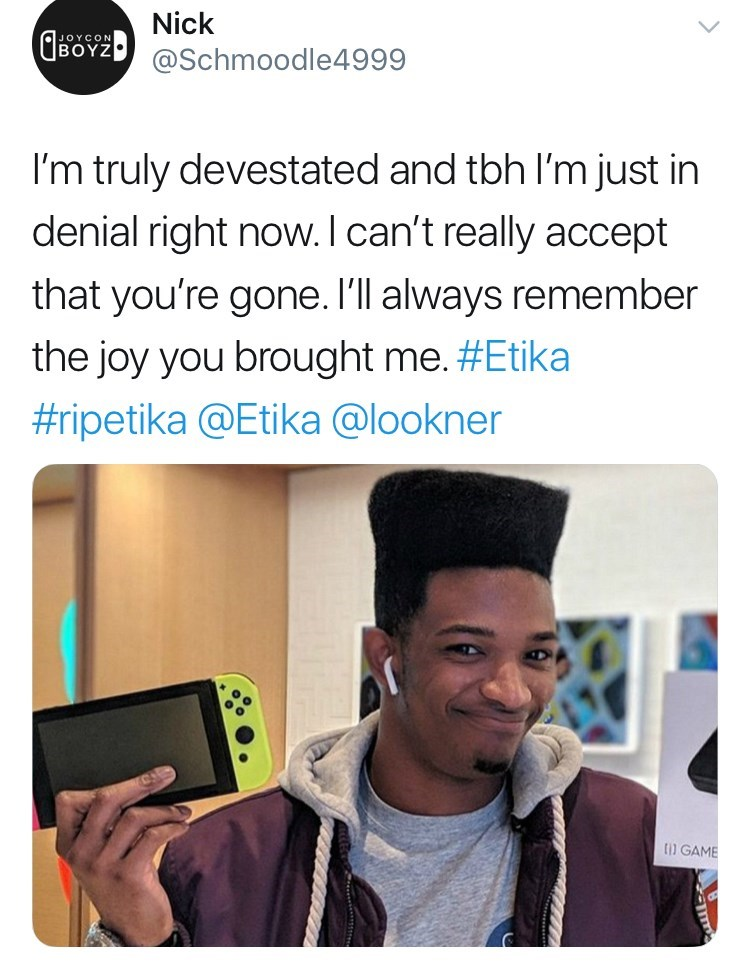 youtuber etika - Text - Nick CBOY @Schmoodle4999 I'm truly devestated and tbh I'm just in denial right now. I can't really accept that you're gone. I'll always remember the joy you brought me. #Etika #ripetika @Etika @lookner GAME