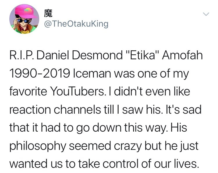 "youtuber etika - Text - 魔 @TheOtakuKing R.I.P. Daniel Desmond ""Etika"" Amofah 1990-2019 lceman was one of my favorite YouTubers. I didn't even like reaction channels till saw his. It's sad that it had to go down this way. His philosophy seemed crazy but he just wanted us to take control of our lives."