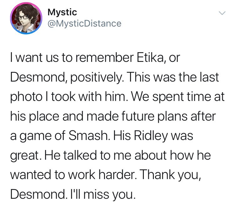 youtuber etika - Text - Mystic @MysticDistance Iwant us to remember Etika, or Desmond, positively. This was the last photo I took with him. We spent time at his place and made future plans after a game of Smash. His Ridley was great. He talked to me about how he wanted to work harder. Thank you, Desmond. I'll miss you.
