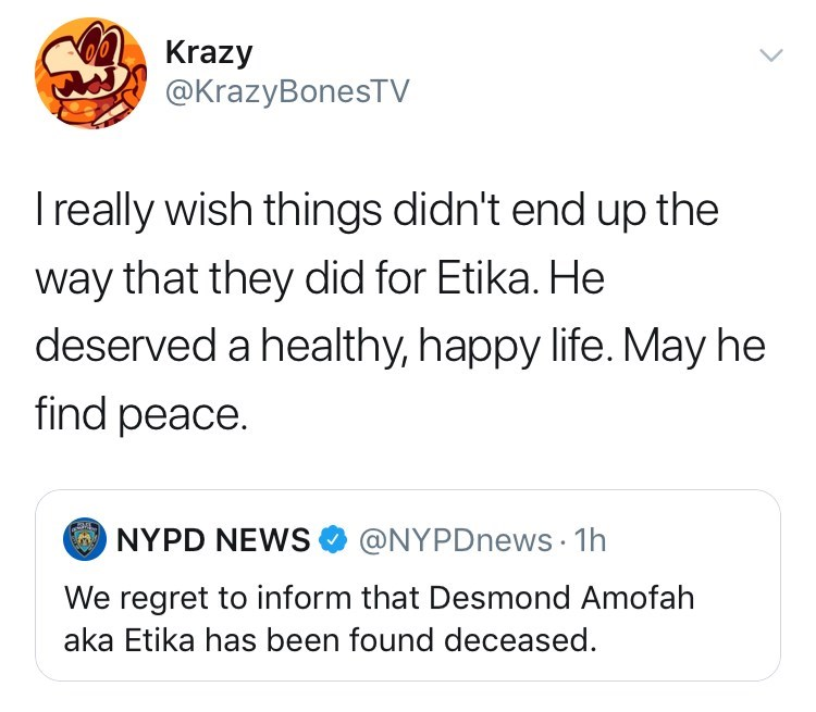 youtuber etika - Text - oKrazy @KrazyBonesTV Ireally wish things didn't end up the way that they did for Etika. He deserved a healthy, happy life. May he find peace. @NYPDnews 1h NYPD NEWS We regret to inform that Desmond Amofah aka Etika has been found deceased
