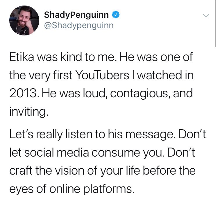 youtuber etika - Text - ShadyPenguinn @Shadypenguinn Etika was kind to me. He was one of the very first YouTubers I watched in 2013. He was loud, contagious, and inviting. Let's really listen to his message. Don't let social media consume you. Don't craft the vision of your life before the eyes of online platforms.