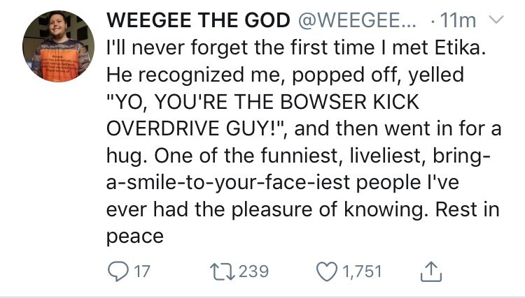 "youtuber etika - Text - WEEGEE THE GOD @WEEGEE... 11m I'll never forget the first time I met Etika. He recognized me, popped off, yelled ""YO, YOU'RE THE BOWSER KICK OVERDRIVE GUY!"", and then went in for a hug. One of the funniest, liveliest, bring- a-smile-to-your-face-iest people I've ever had the pleasure of knowing. Rest in peace 17 1,751 t239"