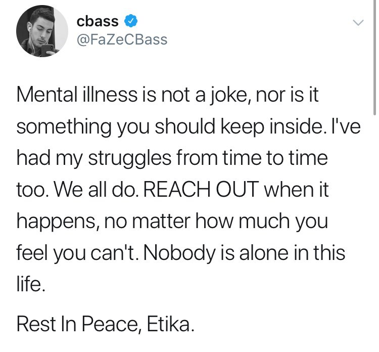 youtuber etika - Text - cbass @FaZeCBass Mental illness is not a joke, nor is it something you should keep inside. I've had my struggles from time to time too. We all do. REACH OUT when it happens, no matter how much you feel you can't. Nobody is alone in this life. Rest In Peace, Etika.