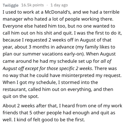 quitting work - Text - Twiliggle 16.5k points 1 day ago I used to work at a McDonald's, and we had a terrible manager who hated a lot of people working there. Everyone else hated him too, but no one wanted to call him out on his shit and quit. I was the first to do it because I requested 2 weeks off in August of that year, about 3 months in advance (my family likes to plan our summer vacations early-on). When August me around he had my schedule set up for