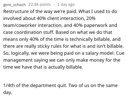 quitting work - Text - gore_schach 22.8k points 1 day ago Restructure of the way we're paid. What I used to do involved about 40% client interaction, 20% team/coworker interaction, and 40% paperwork and case coordination stuff. Based on what we do that means only 40% of the time is technically billable, and there are really sticky rules for what is and isn't billable. So, logically, we were being paid on a salary model. Cue management saying we can only