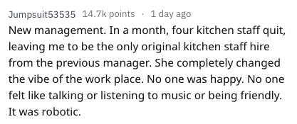 quitting work - Text - Jumpsuit53535 14.7k points 1day ago New management. In a month, four kitchen staff quit, leaving me to be the only original kitchen staff hire from the previous manager. She completely changed the vibe of the work place. No one was happy. No one felt like talking or listening to music or being friendly It was robotic