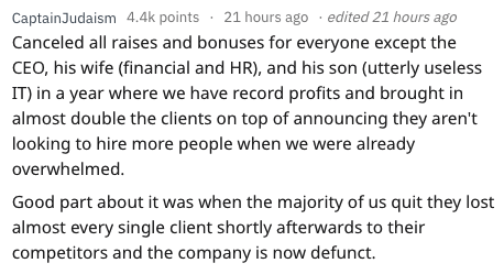 quitting work - Text - CaptainJudaism 4.4k points 21 hours ago . edited 21 hours ago Canceled all raises and bonuses for everyone except the CEO, his wife (financial and HR), and his son (utterly useless IT) in a year where we have record profits and brought in almost double the clients on top of announcing they aren't looking to hire more people when we were already overwhelmed. Good part about it was when the majority of us quit they lost almost