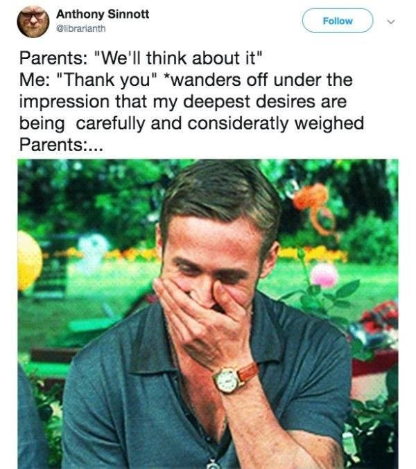"""Funny tweet about parenting that reads, """"Parents: 'We'll think about it' Me: 'Thank you' wanders off under the impression that my deepest desires are being carefully and consideratly weighed Parents:..."""""""