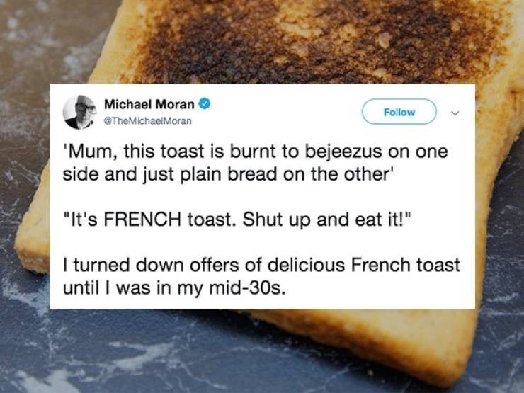"Food - Michael Moran Follow TheMichaelMoran 'Mum, this toast is burnt to bejeezus on one side and just plain bread on the other' ""It's FRENCH toast. Shut up and eat it! I turned down offers of delicious French toast until I was in my mid-30s."