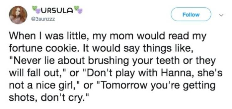 """Text - URSULA Follow @3sunzzz When I was little, my mom would read my fortune cookie. It would say things like, """"Never lie about brushing your teeth or they will fall out,"""" or """"Don't play with Hanna, she's not a nice girl,"""" or """"Tomorrow you're getting shots, don't cry."""""""