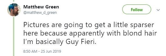 Tweet - Text - Matthew Green Follow @matthew d_green Pictures are going to get a little sparser here because apparently with blond hair I'm basically Guy Fieri 8:50 AM 25 Jun 2019