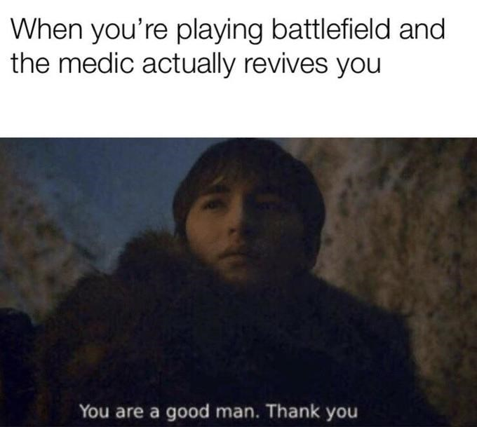 Text - When you're playing battlefield and the medic actually revives you You are a good man. Thank you
