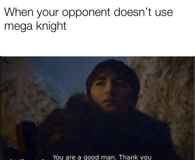 Text - When your opponent doesn't use mega knight You are a good man. Thank you