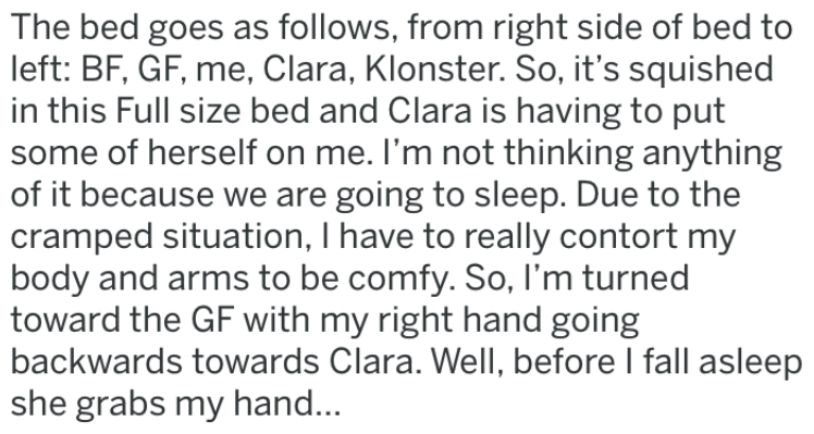 awkward hand holding - Text - The bed goes as follows, from right side of bed to left: BF, GF, me, Clara, Klonster. So, it's squished in this Full size bed and Clara is having to put some of herself on me. I'm not thinking anything of it because we are going to sleep. Due to the cramped situation, I have to really contort my body and arms to be comfy. So, I'm turned toward the GF with my right hand going backwards towards Clara. Well, before I fall asleep she grabs my han...