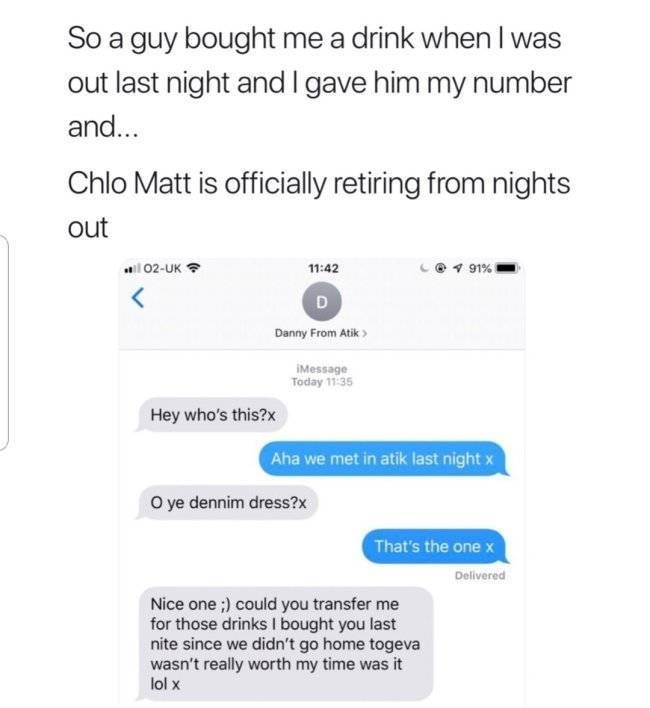 Text - So a guy bought me a drink when I was last night and I gave him my number and... Chlo Matt is officially retiring from nights out 02-UK 11:42 91% Danny From Atik IMessage Today 11:35 Hey who's this?x Aha we met in atik last night x O ye dennim dress?x That's the one x Delivered Nice one;) could you transfer me for those drinks I bought you last nite since we didn't go home togeva wasn't really worth my time was it lol x