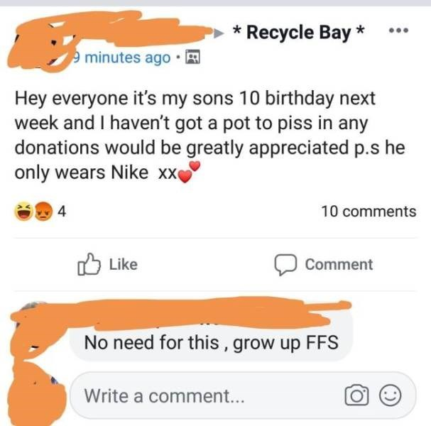 Text - *Recycle Bay* 9minutes ago Hey everyone it's my sons 10 birthday next week and I haven't got a pot to piss in any donations would be greatly appreciated p.s he only wears Nike xx 4 10 comments Like Comment No need for this, grow up FFS Write a comment...