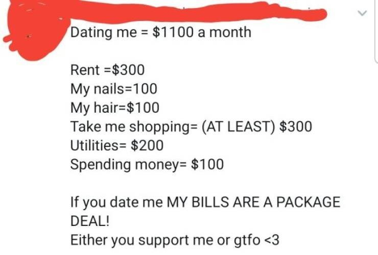 Text - Dating me $1100 a month Rent $300 My nails 100 My hair-$100 Take me shopping= (AT LEAST) $300 Utilities= $200 Spending money= $100 If you date me MY BILLS ARE A PACKAGE DEAL! Either you support me or gtfo <3
