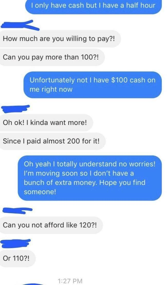 Text - I only have cash but I have a half hour How much are you willing to pay?! Can you pay more than 100?! Unfortunately not I have $100 cash on me right now Oh ok! I kinda want more! Since I paid almost 200 for it! Oh yeah I totally understand no worries! I'm moving bunch of extra money. Hope you find Soon so I don't have a someone! Can you not afford like 120?! Or 110?! 1:27 PM