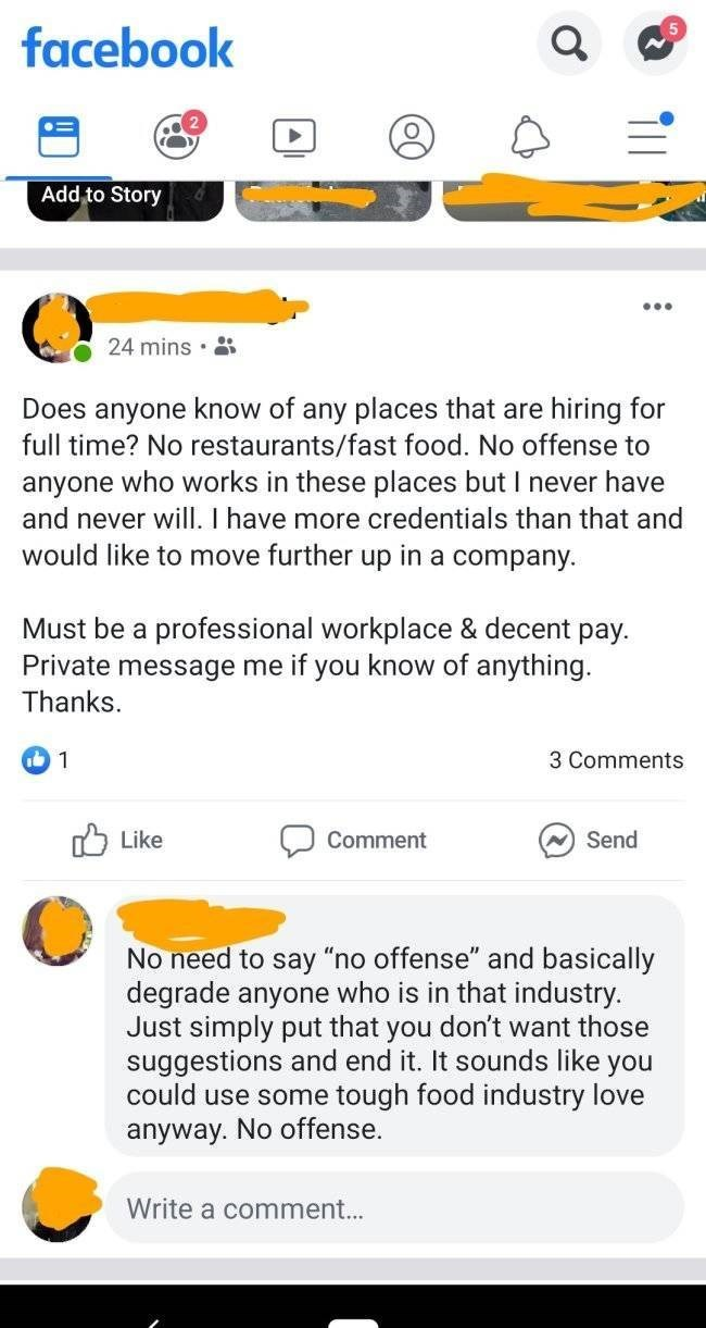 choosing beggar - Text - facebook Add to Story 24 mins Does anyone know of any places that are full time? No restaurants/fast food. No offense to hiring for anyone who works in these places but I never have and never will. I have more credentials than that and would like to move further up in a company Must be a professional workplace & decent pay Private message me if you know of anything