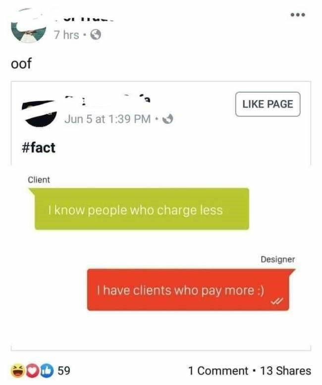 Text - 7 hrs oof LIKE PAGE Jun 5 at 1:39 PM #fact Client I know people who charge less Designer I have clients who pay more:) OD 59 1 Comment 13 Shares