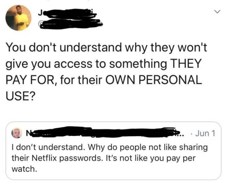 Text - You don't understand why they won't give you access to something THEY PAY FOR, for their OWN PERSONAL USE? Jun 1 N I don't understand. Why do people not like sharing their Netflix passwords. It's not like you pay per watch