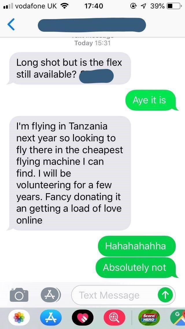 Text - @ 39% vodafone UK 17:40 Today 15:31 Long shot but is the flex still available? Aye it is I'm flying in Tanzania next year so looking to fly there in the cheapest flying machine I can find. I will be volunteering for a few years. Fancy donating it an getting a load of love online Hahahahahha Absolutely not Text Message Score! HERO