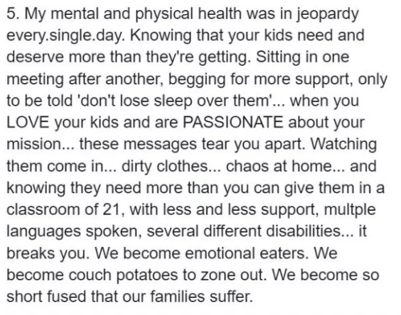 teacher quitting job - Text - 5. My mental and physical health was in jeopardy every.single.day. Knowing that your kids need and deserve more than they're getting. Sitting in one meeting after another, begging for more support, only to be told 'don't lose sleep over them..