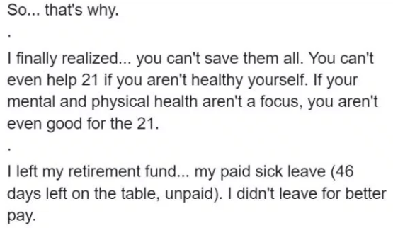 teacher quitting job - Text - So... that's why. I finally realized... you can't save them all. You can't even help 21 if you aren't healthy yourself. If your mental and physical health aren'ta focus, you aren't even good for the 21. I left my retirement fun... my paid sick leave (46 days left on the table, unpaid). I didn't leave for better pay.