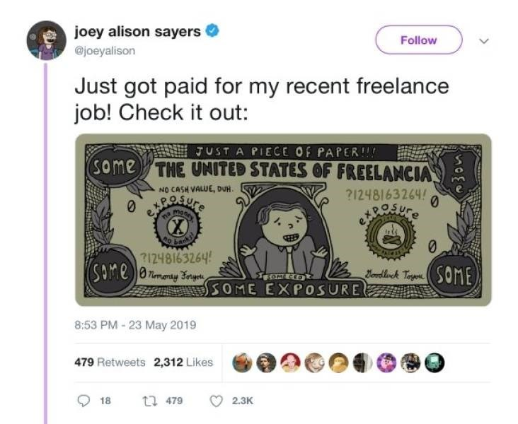 choosy beggar - Money - joey alison sayers Follow @joeyalison Just got paid for my recent freelance job! Check it out: JUST A PIECE OF PAPER!! (some THE UNITED STATES OF FREELANCIA NO CASH VALUE, DUH. 21248163264 BOSYre meney na banki 1248163264 SAMeammy e 0 dck TapSOME SOME CED SOME EXPOSURE 8:53 PM-23 May 2019 479 Retweets 2,312 Likes t 479 18 2.3K
