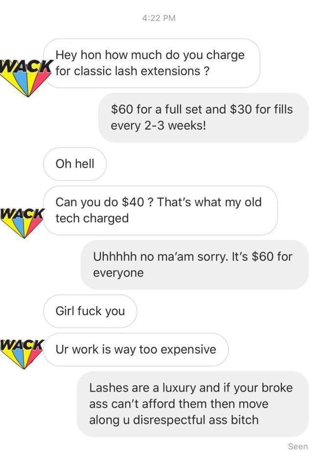 choosy beggar - Text - 4:22 PM Hey hon how much do you charge WACK for classic lash extensions? $60 for a full set and $30 for fills every 2-3 weeks! Oh hell Can you do $40? That's what my old WACK tech charged Uhhhhh no ma'am sorry. It's $60 for everyone Girl fuck you WACK Ur work is way too expensive Lashes are a luxury and if your broke ass can't afford them then move along u disrespectful ass bitch Seen