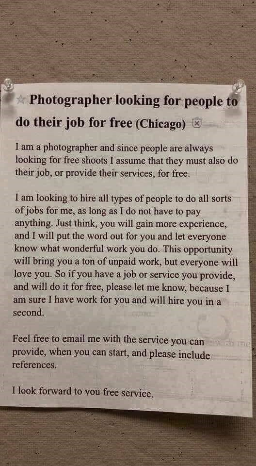 choosy beggar - Text - Photographer looking for people to do their job for free (Chicago) I am a photographer and since people are always looking for free shoots I assume that they must also do their job, or provide their services