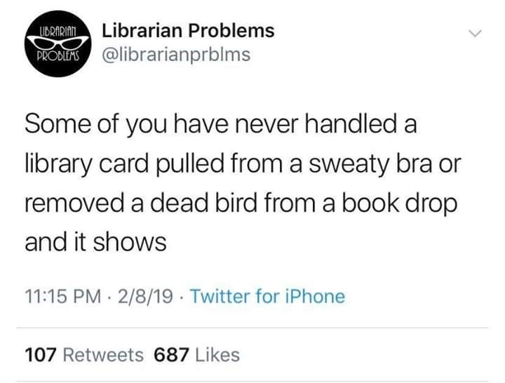 Meme - Text - Librarian Problems UBRARIAN. @librarianprblms PRODLEMS Some of you have never handled a library card pulled from a sweaty bra or removed a dead bird from a book drop and it shows 11:15 PM 2/8/19 Twitter for iPhone 107 Retweets 687 Likes