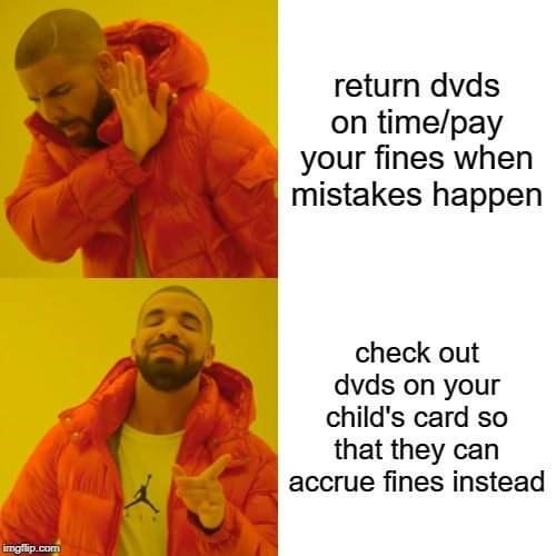 Meme - Text - return dvds on time/pay your fines when mistakes happen check out dvds on your child's card so that they can accrue fines instead imgfip.com