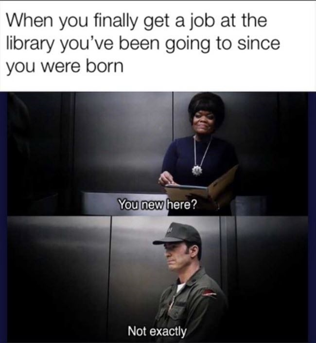 Meme - Text - When you finally get a job at the library you've been going to since you were born You new here? Not exactly
