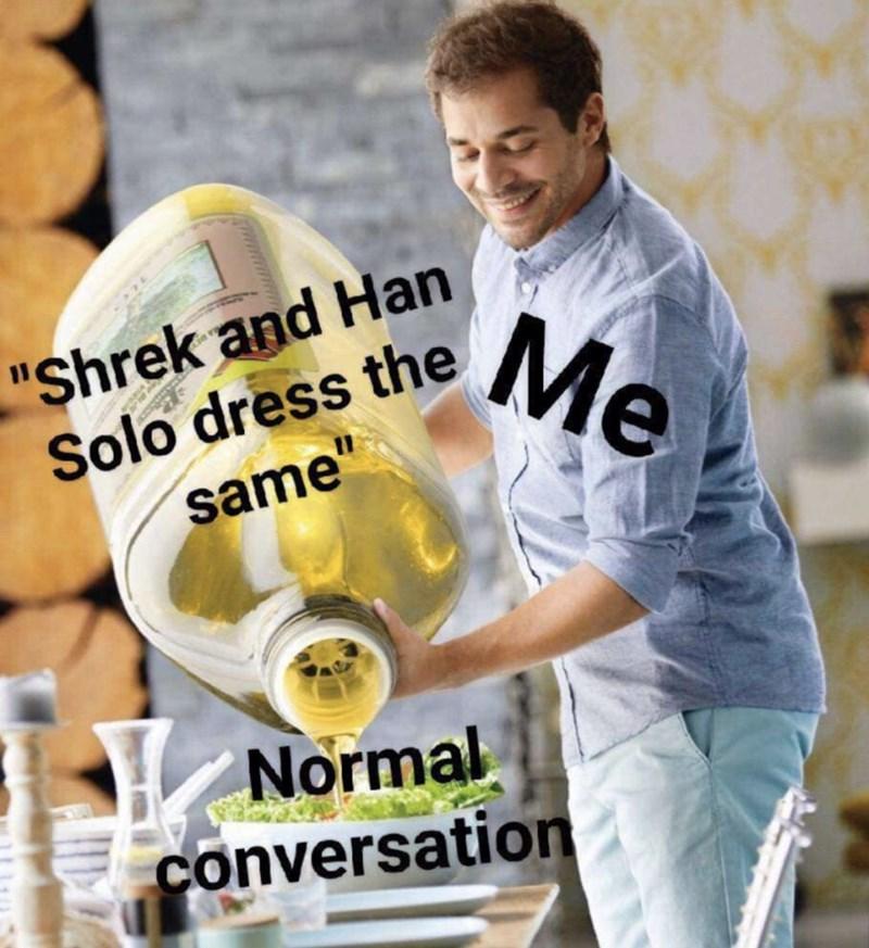 "Meme - Photo caption - ""Shrek and Han Solo dress theMe same"" Normal conversation"