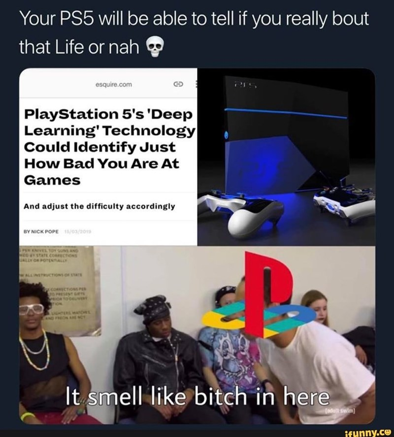 Meme - Text - Your PS5 will be able to tell if you really bout that Life or nah esquire.com PlayStation 5's 'Deep Learning' Technology Could Identify Just How Bad You Are At Games And adjust the difficulty accordingly BY NICK POPE 15/03/2010 PEN ONVES TOY GUNS AND MEG STATEcosECTIONS UALLY OR POTENTIALLY WALLINSTRCTIONS OF STTS GTERS mAT AND FREON ARE NCT It smell like bitch in here (adull swim ifunny.co