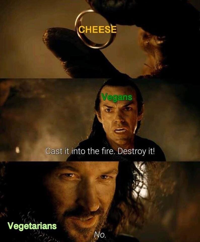 Meme - Movie - CHEESE Vegans Cast it into the fire. Destroy it! Vegetarians No.