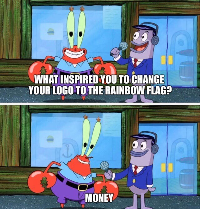 Meme - Cartoon - WHAT INSPIRED YOU TO CHANGE YOUR LOGO TO THE RAINBOW FLAG? MONEY