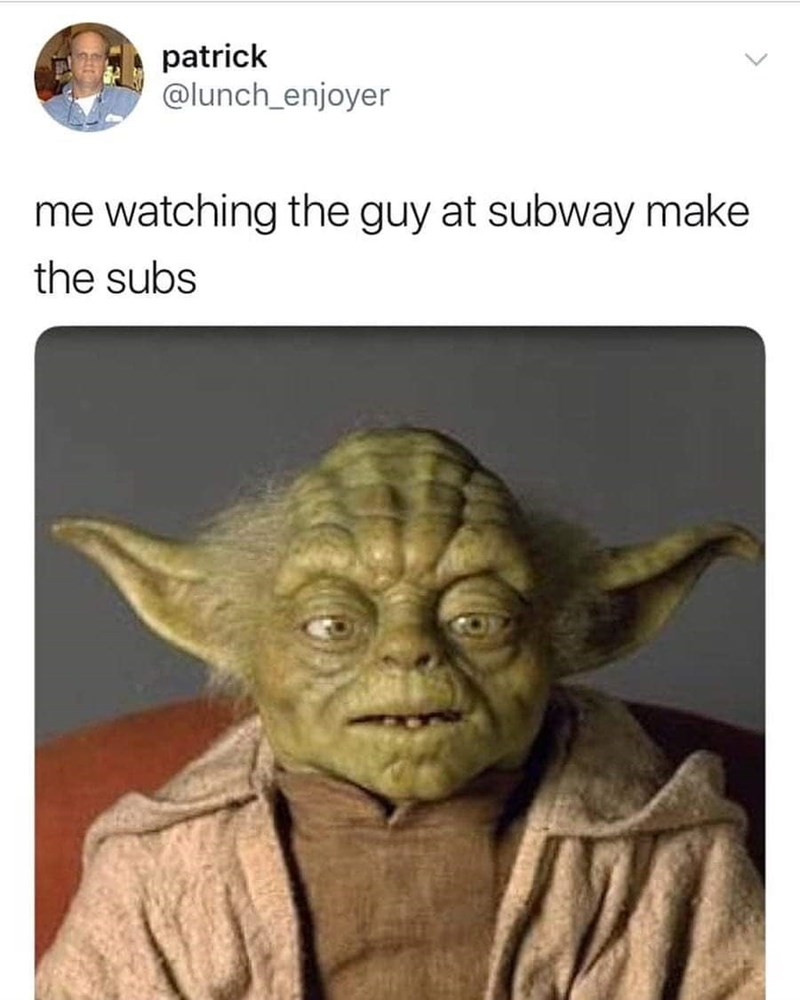 Meme - Yoda - patrick @lunch_enjoyer me watching the guy at subway make the subs