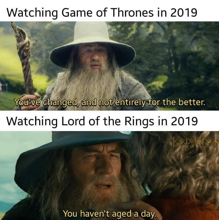 Meme - Text - Watching Game of Thrones in 2019 You've changed, and not entirely for the better. Watching Lord of the Rings in 2019 JORDRING HK EPSTNG You haven't aged a day.