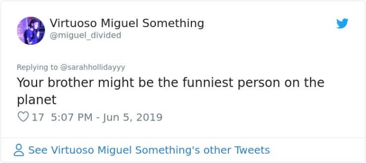Text - Virtuoso Miguel Something @miguel_divided Replying to @sarahhollidayyy Your brother might be the funniest person on the planet 17 5:07 PM - Jun 5, 2019 See Virtuoso Miguel Something's other Tweets