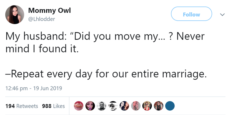 """Text - Mommy Owl Follow @Lhlodder My husband: """"Did you move my...? Never mind I found it -Repeat every day for our entire marriage. 12:46 pm 19 Jun 2019 194 Retweets 988 Likes"""