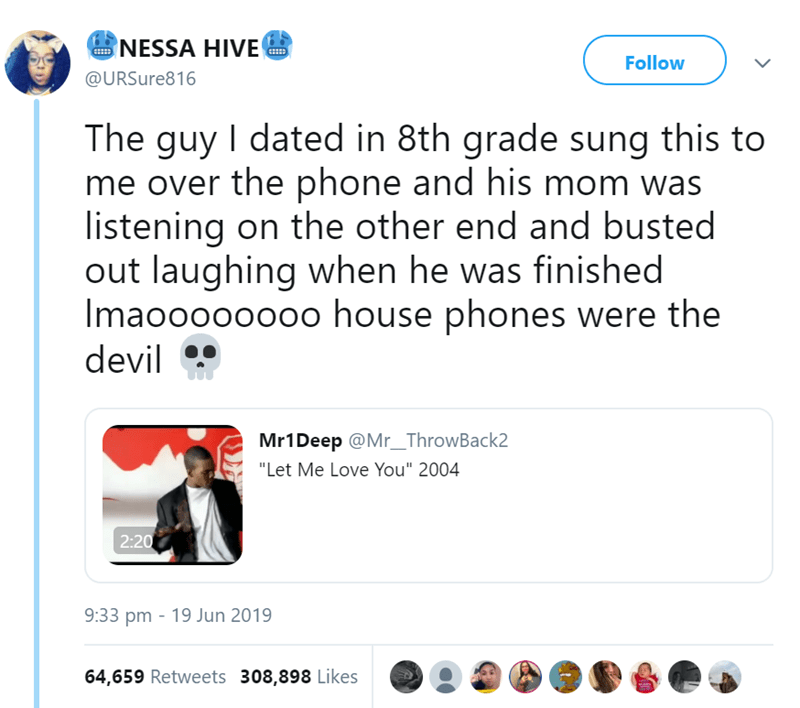 """Text - NESSA HIVE Follow @URSure816 The guy I dated in 8th grade sung this to me over the phone and his mom was listening on the other end and busted out laughing when he was finished Imaooooo000 house phones were the devil Mr1Deep @Mr_ThrowBack2 """"Let Me Love You"""" 2004 2:20 9:33 pm 19 Jun 2019 64,659 Retweets 308,898 Likes"""