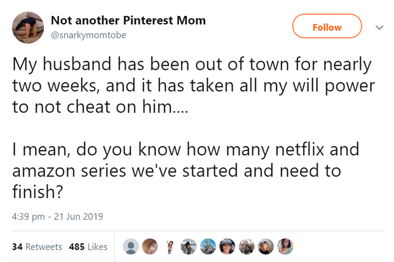 Text - Not another Pinterest Mom Follow @snarkymomtobe My husband has been out of town for nearly two weeks, and it has taken all my will power to not cheat on him.... I mean, do you know how many netflix and amazon series we've started and need to finish? 4:39 pm 21 Jun 2019 34 Retweets 485 Likes