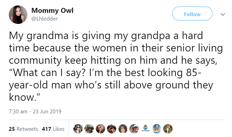 """Text - Mommy Owl Follow @Lhlodder My grandma is giving my grandpa a hard time because the women in their senior living community keep hitting on him and he says, """"What can I say? I'm the best looking 85- year-old man who's still above ground they know."""" 7:30 am - 23 Jun 2019 25 Retweets 417 Likes"""