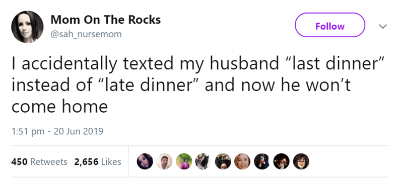 "Text - Mom On The Rocks Follow @sah_nursemom I accidentally texted my husband ""last dinner"" instead of ""late dinner"" and now he won't come home 1:51 pm 20 Jun 2019 450 Retweets 2,656 Likes"